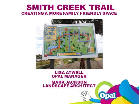SMITH CREEK TRAIL CREATING A MORE FAMILY FRIENDLY SPACE LISA ATWELL OPAL MANAGER MARKJACKSON LANDSCAPE ARCHITECT.