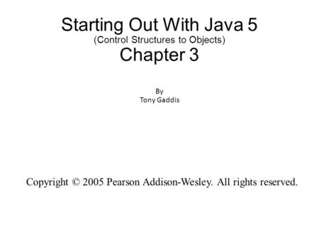 Starting Out With Java 5 (Control Structures to Objects) Chapter 3 By Tony Gaddis Copyright © 2005 Pearson Addison-Wesley. All rights reserved.