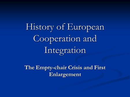 History of European Cooperation and Integration The Empty-chair Crisis and First Enlargement.