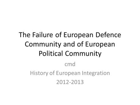 The Failure of European Defence Community and of European Political Community cmd History of European Integration 2012-2013.