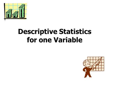 Descriptive Statistics for one Variable. Variables and measurements A variable is a characteristic of an individual or object in which the researcher.