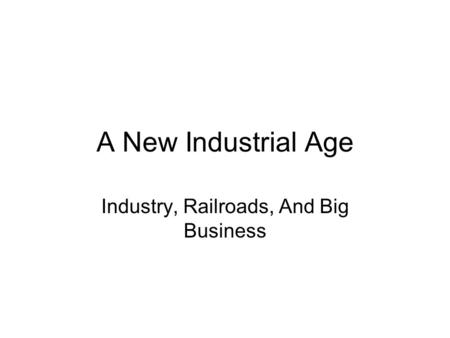 A New Industrial Age Industry, Railroads, And Big Business.