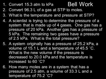 Bell Work 1.Convert 15.3 atm to kPa 2.Convert 96.3 L of a gas at STP to moles. 3.What is the temperature and pressure at STP? 4.A scientist is trying to.