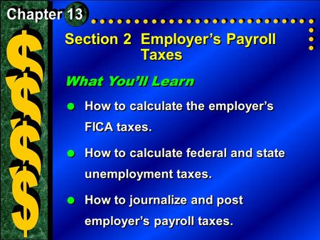 Section 2Employer's Payroll Taxes What You'll Learn  How to calculate the employer's FICA taxes.  How to calculate federal and state unemployment taxes.