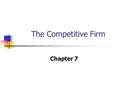 The Competitive Firm Chapter 7. In this Chapter.. 7.1. Market Structure 7.2. Profit Maximization for A firm in Perfectly Competitive Market 7.3. When.