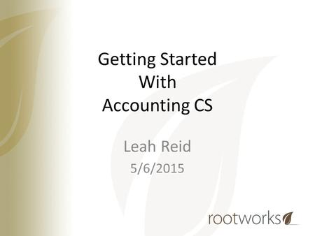 Getting Started With Accounting CS Leah Reid 5/6/2015.