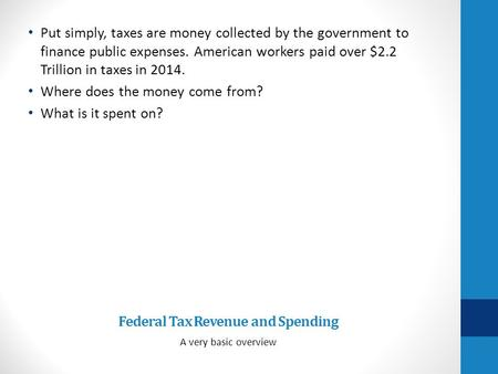 Federal Tax Revenue and Spending A very basic overview Put simply, taxes are money collected by the government to finance public expenses. American workers.
