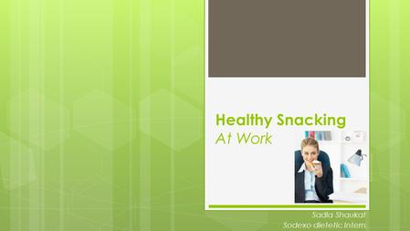 Healthy Snacking At Work Sadia Shaukat Sodexo dietetic Intern.