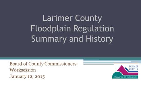 Larimer County Floodplain Regulation Summary and History Board of County Commissioners Worksession January 12, 2015.