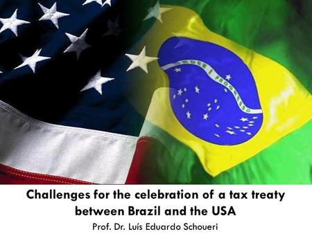 Prof. Dr. Luís Eduardo Schoueri Challenges for the celebration of a tax treaty between Brazil and the USA.
