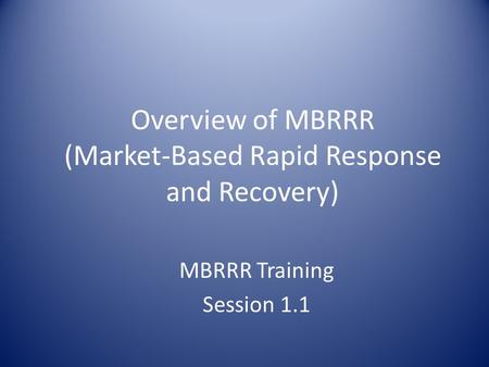 Overview of MBRRR (Market-Based Rapid Response and Recovery) MBRRR Training Session 1.1.
