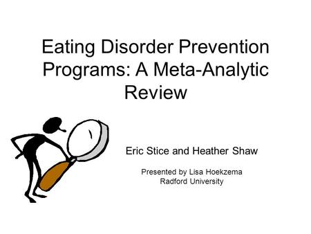 Eating Disorder Prevention Programs: A Meta-Analytic Review Eric Stice and Heather Shaw Presented by Lisa Hoekzema Radford University.