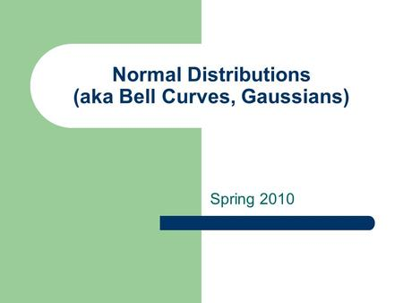 Normal Distributions (aka Bell Curves, Gaussians) Spring 2010.