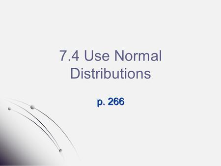 7.4 Use Normal Distributions p. 266. Warm-Up From Page 261 (Homework.) You must show all of your work for credit 1.) #9 2.) #11.