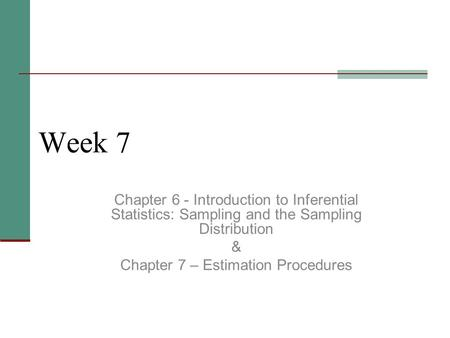 Week 7 Chapter 6 - Introduction to Inferential Statistics: Sampling and the Sampling Distribution & Chapter 7 – Estimation Procedures.