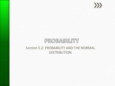 Section 5.2: PROBABILITY AND THE NORMAL DISTRIBUTION.