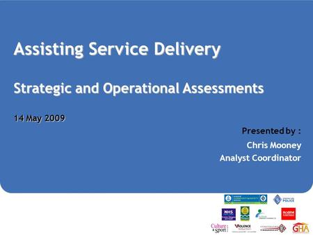 Assisting Service Delivery Strategic and Operational Assessments 14 May 2009 Presented by : Chris Mooney Analyst Coordinator.