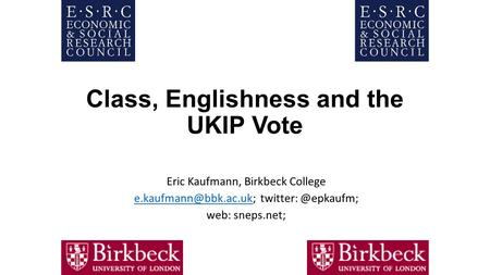 Class, Englishness and the UKIP Vote Eric Kaufmann, Birkbeck College web: sneps.net;