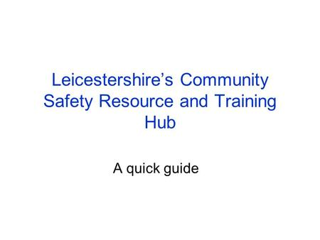 Leicestershire's Community Safety Resource and Training Hub A quick guide.
