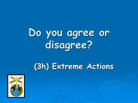 Do you agree or disagree? (3h) Extreme Actions. Too extreme __________ Acceptable In small groups discuss the 11 pictures and place them on the continuum.