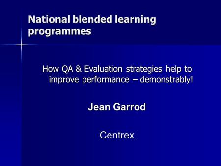 National blended learning programmes How QA & Evaluation strategies help to improve performance – demonstrably! Jean Garrod Centrex.