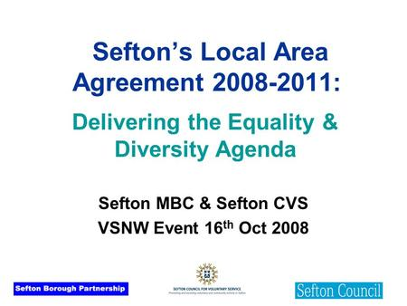 Sefton's Local Area Agreement 2008-2011: Sefton MBC & Sefton CVS VSNW Event 16 th Oct 2008 Delivering the Equality & Diversity Agenda.