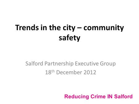 Trends in the city – community safety Salford Partnership Executive Group 18 th December 2012 Reducing Crime IN Salford.