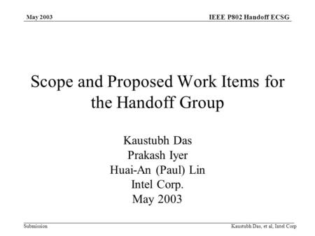 IEEE P802 Handoff ECSG Submission May 2003 Kaustubh Das, et al, Intel Corp Scope and Proposed Work Items for the Handoff Group Kaustubh Das Prakash Iyer.