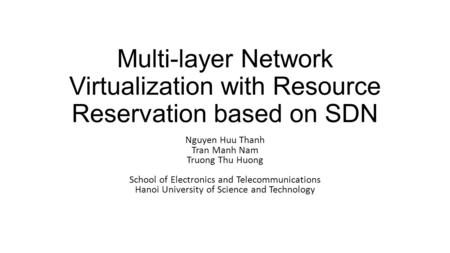 Multi-layer Network Virtualization with Resource Reservation based on SDN Nguyen Huu Thanh Tran Manh Nam Truong Thu Huong School of Electronics and Telecommunications.