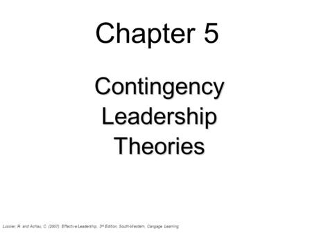 Chapter 5 ContingencyLeadershipTheories Lussier, R. and Achau, C. (2007): Effective Leadership, 3 rd Edition, South-Western, Cangage Learning.