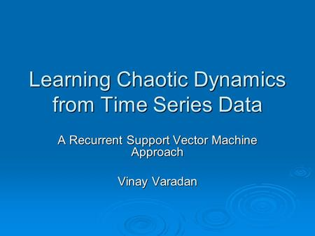 Learning Chaotic Dynamics from Time Series Data A Recurrent Support Vector Machine Approach Vinay Varadan.