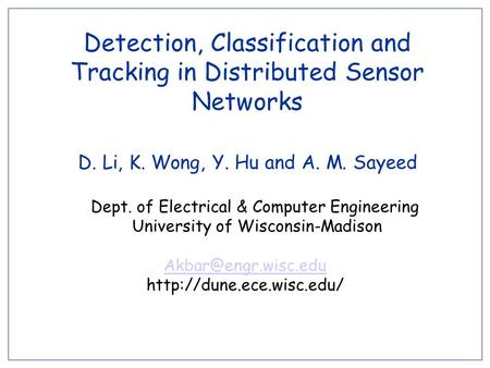 Detection, Classification and Tracking in Distributed Sensor Networks D. Li, K. Wong, Y. Hu and A. M. Sayeed Dept. of Electrical & Computer Engineering.
