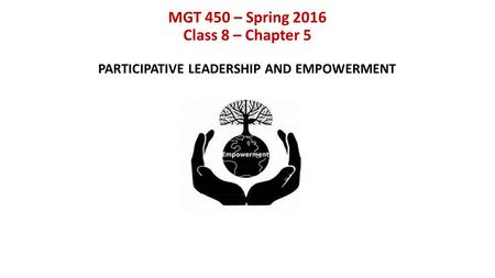 MGT 450 – Spring 2016 Class 8 – Chapter 5 PARTICIPATIVE LEADERSHIP AND EMPOWERMENT.