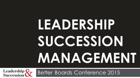LEADERSHIP SUCCESSION MANAGEMENT Better Boards Conference 2015.