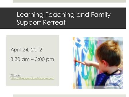 Learning Teaching and Family Support Retreat April 24, 2012 8:30 am – 3:00 pm Wiki site