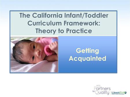 WestEd.org The California Infant/Toddler Curriculum Framework: Theory to Practice Getting Acquainted.