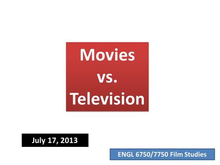 ENGL 6750/7750 Film Studies Movies vs. Television July 17, 2013.