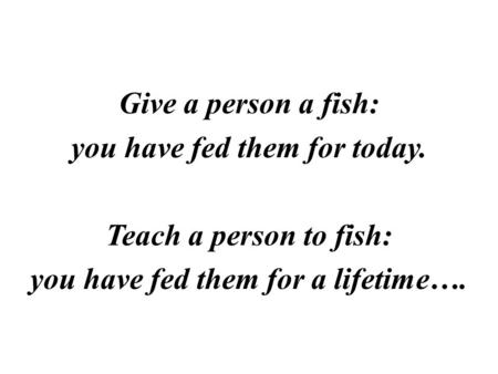 Give a person a fish: you have fed them for today. Teach a person to fish: you have fed them for a lifetime….