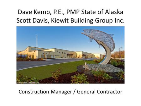 Dave Kemp, P.E., PMP State of Alaska Scott Davis, Kiewit Building Group Inc. Construction Manager / General Contractor.