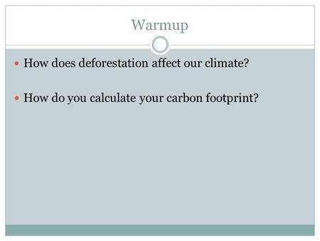 Warmup How does deforestation affect our climate? How do you calculate your carbon footprint?