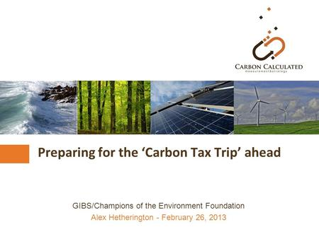 Preparing for the 'Carbon Tax Trip' ahead GIBS/Champions of the Environment Foundation Alex Hetherington - February 26, 2013.