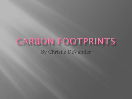 By Christie DeVantier.  The discharge of carbon left to pollute the air  The sum of emissions of green house gases.