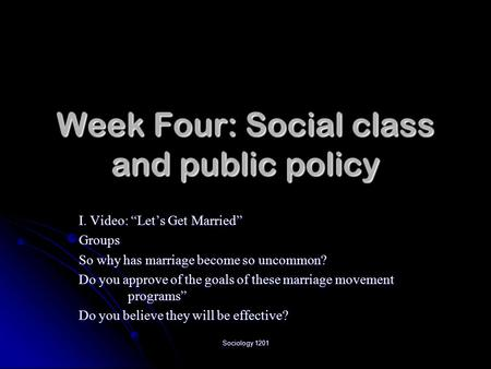 "Sociology 1201 Week Four: Social class and public policy I. Video: ""Let's Get Married"" Groups So why has marriage become so uncommon? Do you approve of."