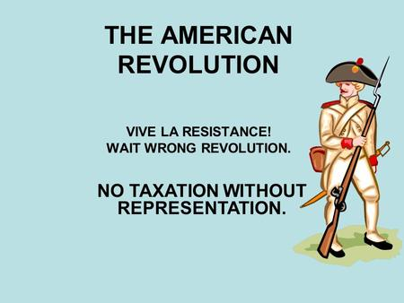 THE AMERICAN REVOLUTION VIVE LA RESISTANCE! WAIT WRONG REVOLUTION. NO TAXATION WITHOUT REPRESENTATION.