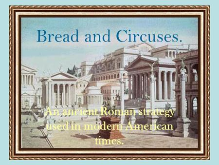Bread and Circuses. An ancient Roman strategy used in modern American times.