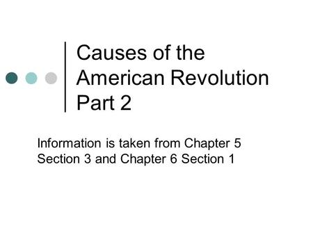 Causes of the American Revolution Part 2 Information is taken from Chapter 5 Section 3 and Chapter 6 Section 1.