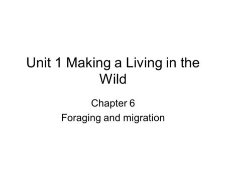 Unit 1 Making a Living in the Wild Chapter 6 Foraging and migration.