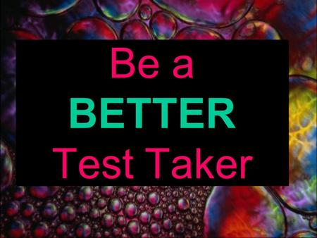 Be a BETTER Test Taker Tests Tests are ways for your teacher to see if you understand what they have taught you. Your teacher won't ask questions that.