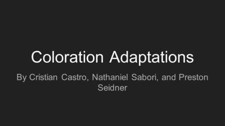 Coloration Adaptations By Cristian Castro, Nathaniel Sabori, and Preston Seidner.