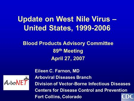 Update on West Nile Virus – United States, 1999-2006 Eileen C. Farnon, MD Arboviral Diseases Branch Division of Vector-Borne Infectious Diseases Centers.